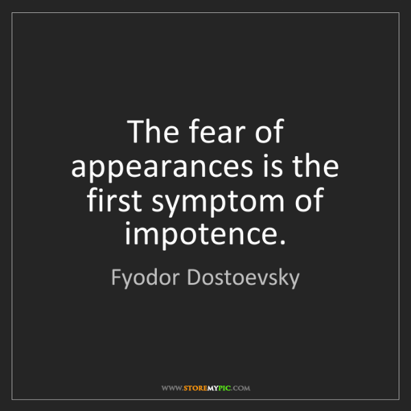 Fyodor Dostoevsky: The fear of appearances is the first symptom of impotence.
