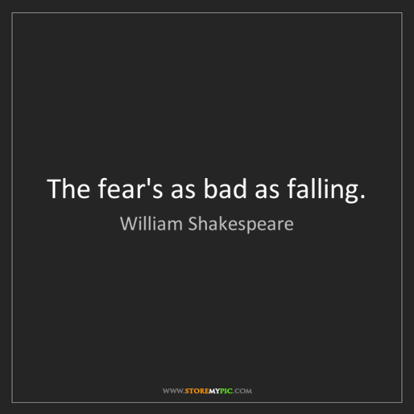 William Shakespeare: The fear's as bad as falling.