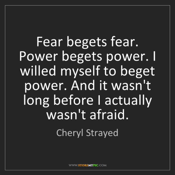 Cheryl Strayed: Fear begets fear. Power begets power. I willed myself...