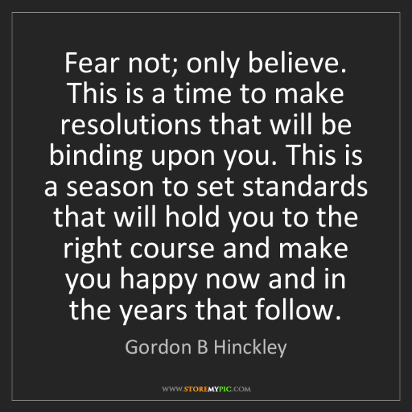 Gordon B Hinckley: Fear not; only believe. This is a time to make resolutions...