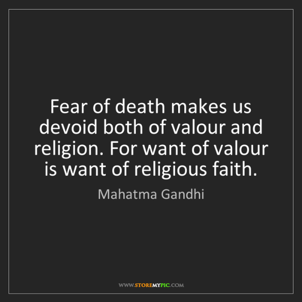 Mahatma Gandhi: Fear of death makes us devoid both of valour and religion....