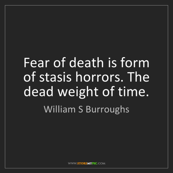 William S Burroughs: Fear of death is form of stasis horrors. The dead weight...