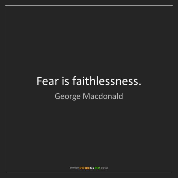 George Macdonald: Fear is faithlessness.