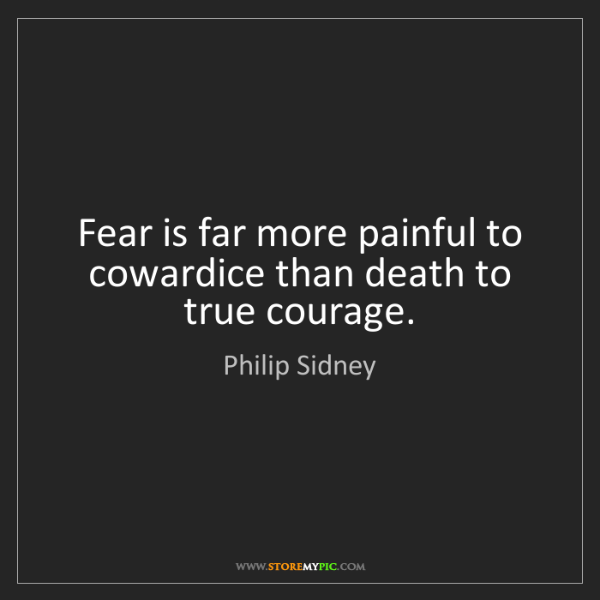 Philip Sidney: Fear is far more painful to cowardice than death to true...