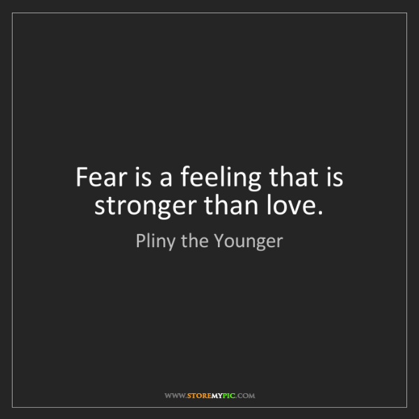 Pliny the Younger: Fear is a feeling that is stronger than love.