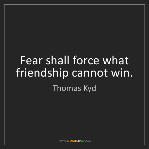 Thomas Kyd: Fear shall force what friendship cannot win.