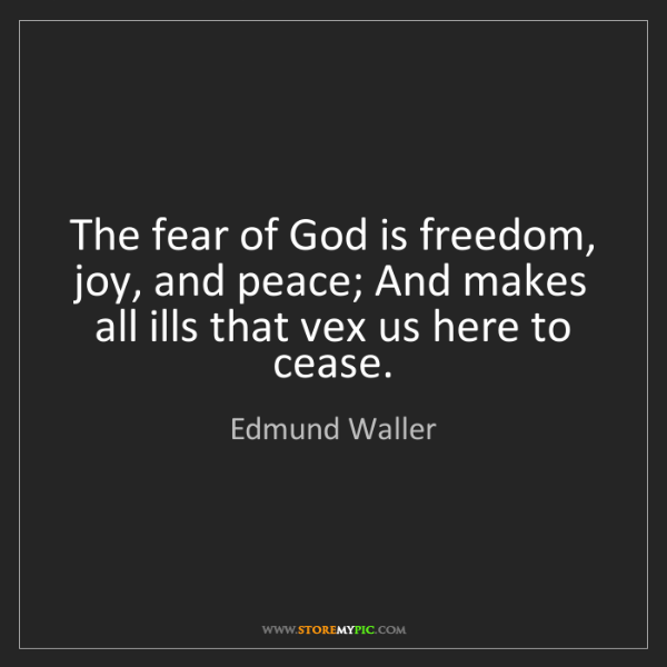 Edmund Waller: The fear of God is freedom, joy, and peace; And makes...