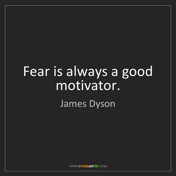 James Dyson: Fear is always a good motivator.