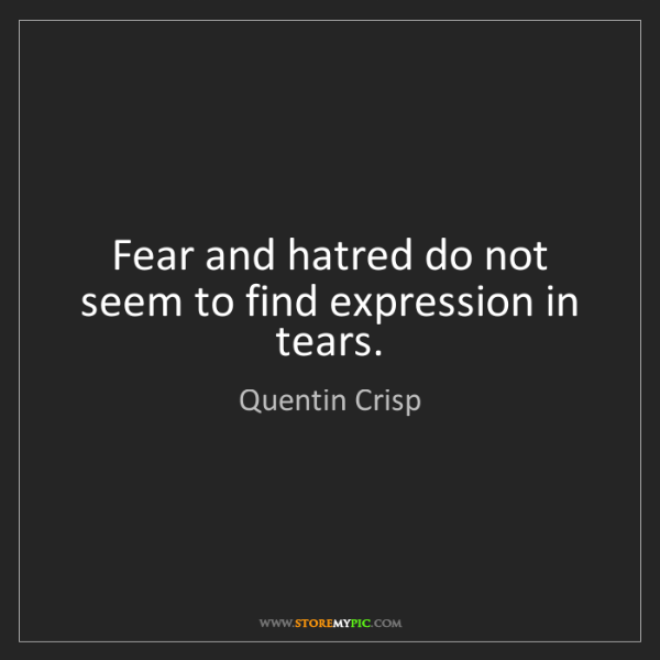 Quentin Crisp: Fear and hatred do not seem to find expression in tears.