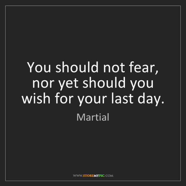 Martial: You should not fear, nor yet should you wish for your...