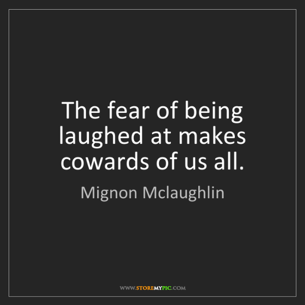 Mignon Mclaughlin: The fear of being laughed at makes cowards of us all.