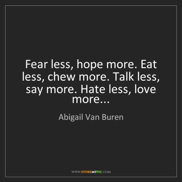 Abigail Van Buren: Fear less, hope more. Eat less, chew more. Talk less,...