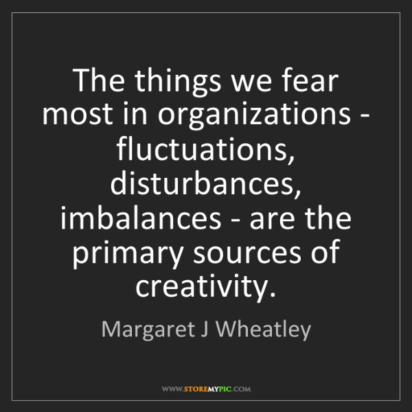 Margaret J Wheatley: The things we fear most in organizations - fluctuations,...