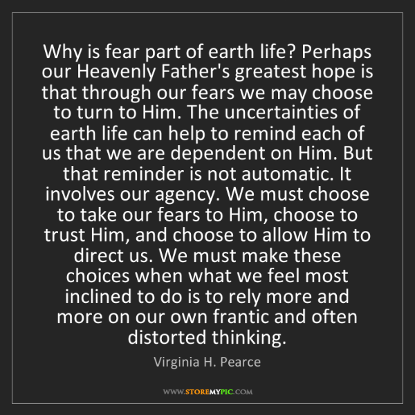 Virginia H. Pearce: Why is fear part of earth life? Perhaps our Heavenly...