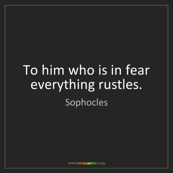 Sophocles: To him who is in fear everything rustles.