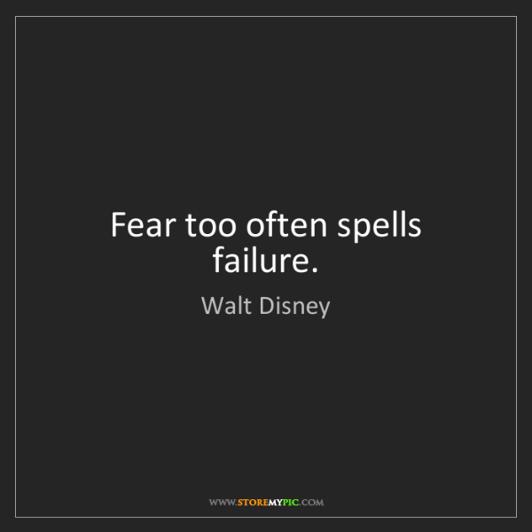 Walt Disney: Fear too often spells failure.