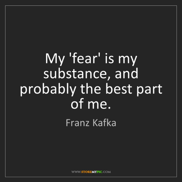 Franz Kafka: My 'fear' is my substance, and probably the best part...