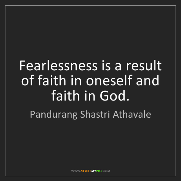 Pandurang Shastri Athavale: Fearlessness is a result of faith in oneself and faith...