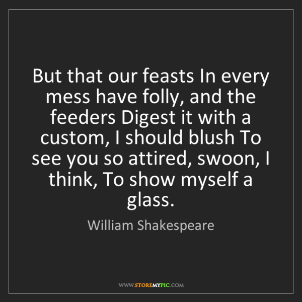 William Shakespeare: But that our feasts In every mess have folly, and the...