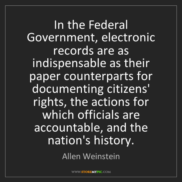 Allen Weinstein: In the Federal Government, electronic records are as...