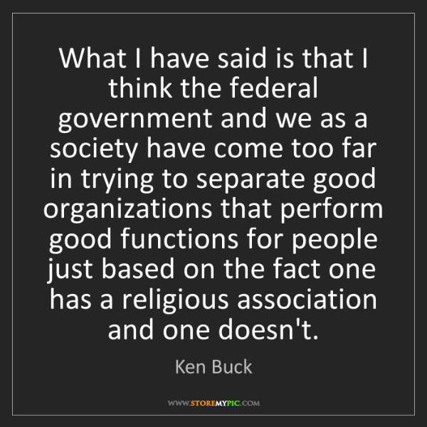 Ken Buck: What I have said is that I think the federal government...