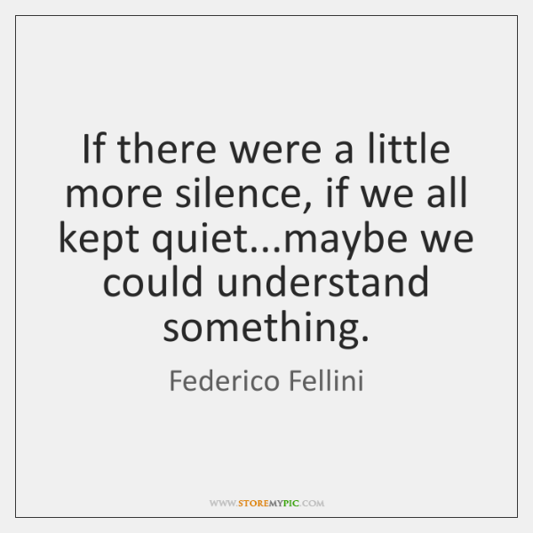 If there were a little more silence, if we all kept quiet......