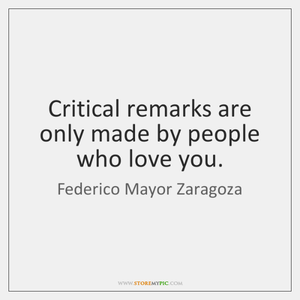 Critical remarks are only made by people who love you.