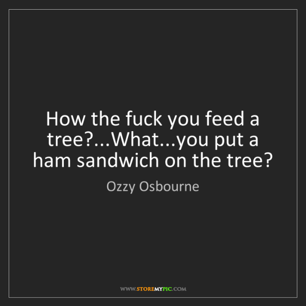 Ozzy Osbourne: How the fuck you feed a tree?...What...you put a ham...