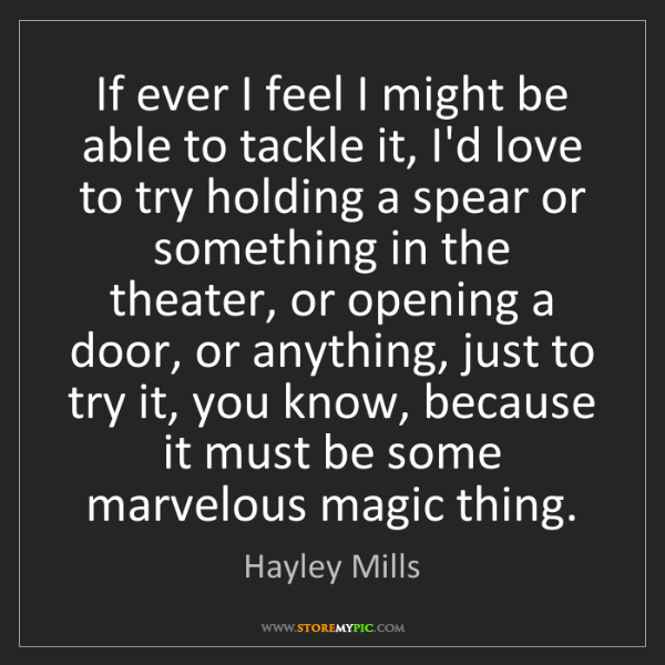Hayley Mills: If ever I feel I might be able to tackle it, I'd love...