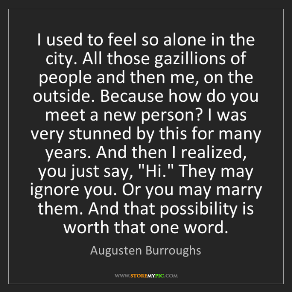 Augusten Burroughs: I used to feel so alone in the city. All those gazillions...