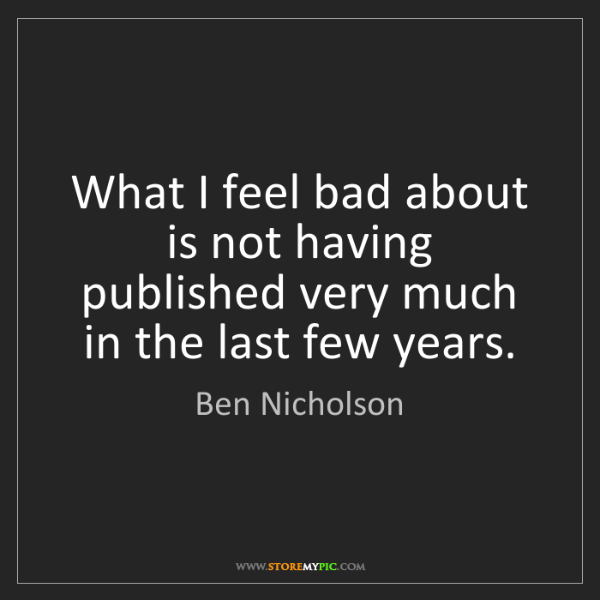 Ben Nicholson: What I feel bad about is not having published very much...