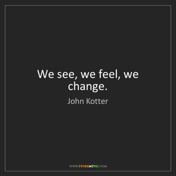 John Kotter: We see, we feel, we change.