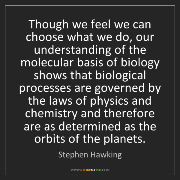 Stephen Hawking: Though we feel we can choose what we do, our understanding...