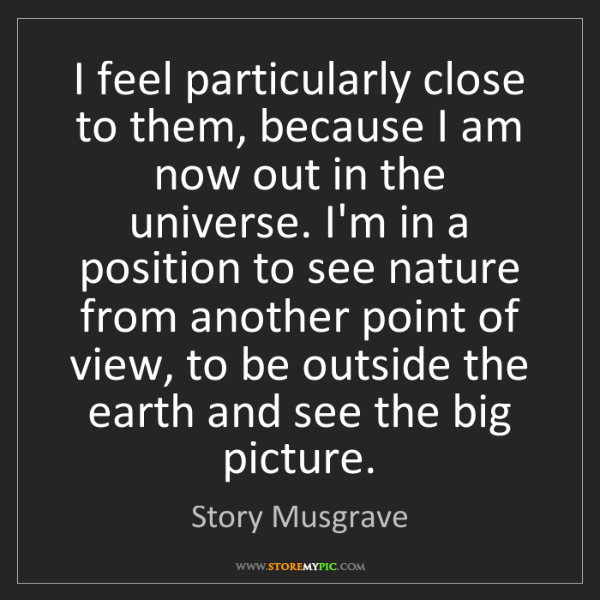Story Musgrave: I feel particularly close to them, because I am now out...