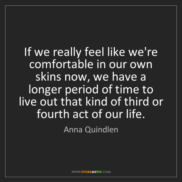 Anna Quindlen: If we really feel like we're comfortable in our own skins...