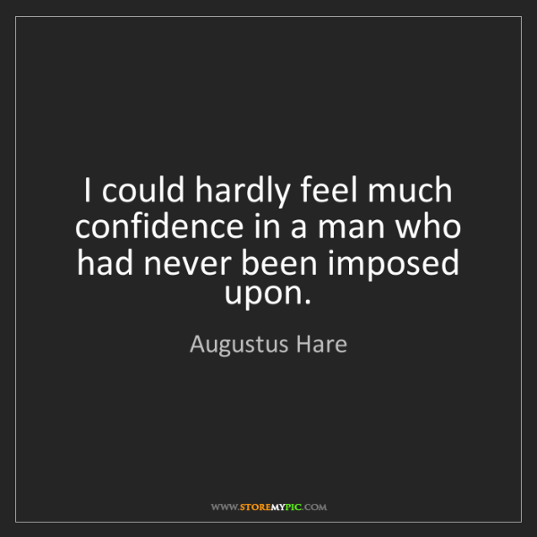 Augustus Hare: I could hardly feel much confidence in a man who had...