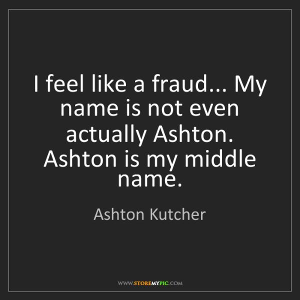 Ashton Kutcher: I feel like a fraud... My name is not even actually Ashton....