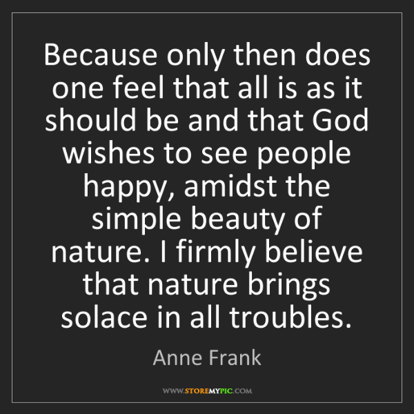 Anne Frank: Because only then does one feel that all is as it should...