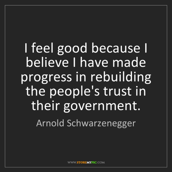 Arnold Schwarzenegger: I feel good because I believe I have made progress in...