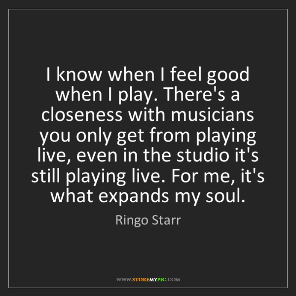 Ringo Starr: I know when I feel good when I play. There's a closeness...