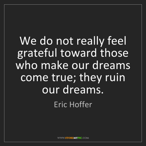 Eric Hoffer: We do not really feel grateful toward those who make...