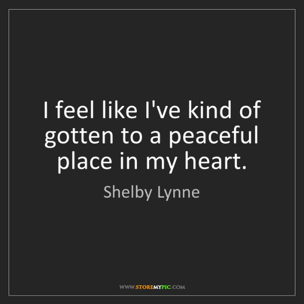 Shelby Lynne: I feel like I've kind of gotten to a peaceful place in...