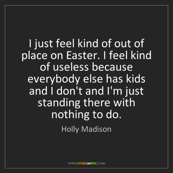 Holly Madison: I just feel kind of out of place on Easter. I feel kind...