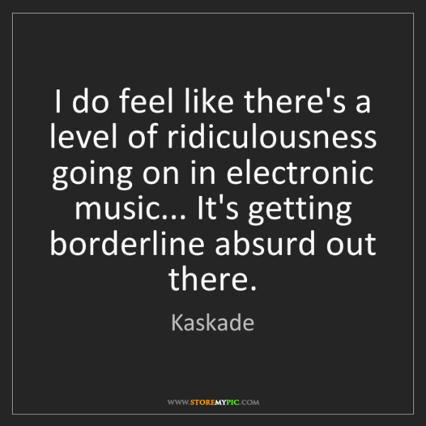 Kaskade: I do feel like there's a level of ridiculousness going...