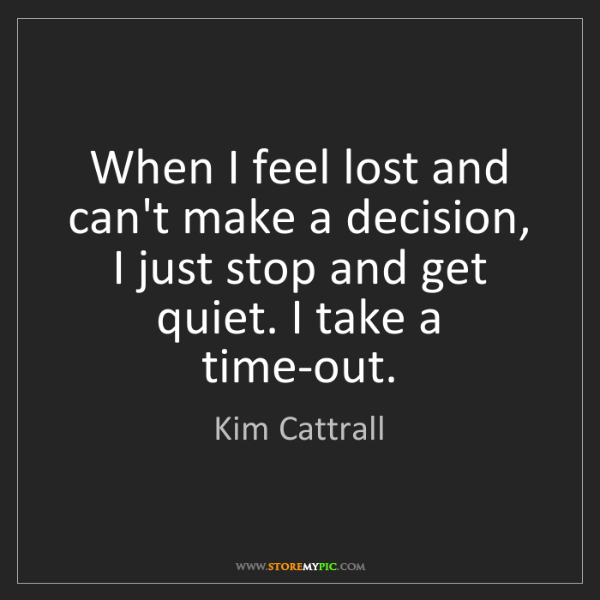 Kim Cattrall: When I feel lost and can't make a decision, I just stop...
