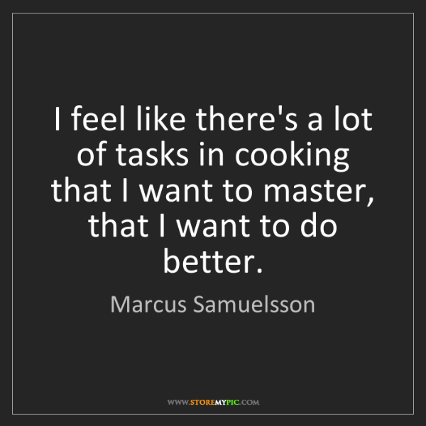 Marcus Samuelsson: I feel like there's a lot of tasks in cooking that I...