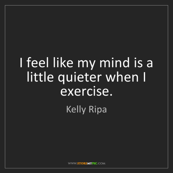 Kelly Ripa: I feel like my mind is a little quieter when I exercise.