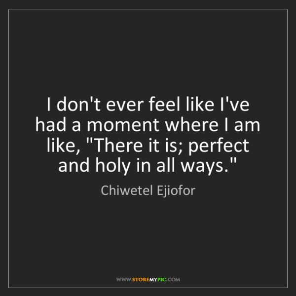 Chiwetel Ejiofor: I don't ever feel like I've had a moment where I am like,...