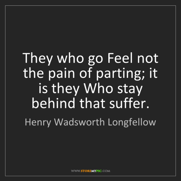 Henry Wadsworth Longfellow: They who go Feel not the pain of parting; it is they...