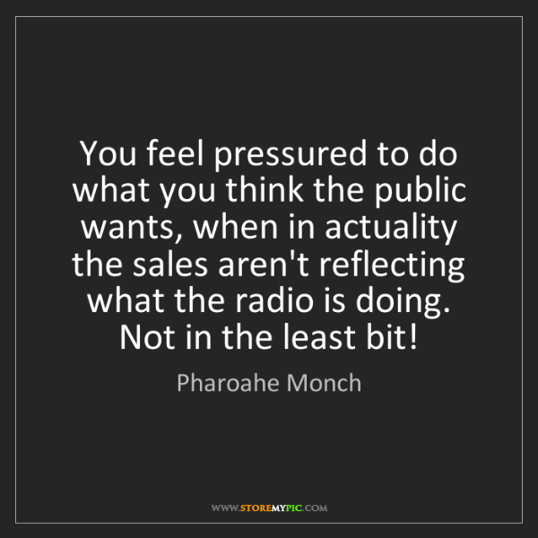 Pharoahe Monch: You feel pressured to do what you think the public wants,...